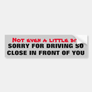 NOT Even  Sorry Driving So Close In Front Of You Bumper Sticker