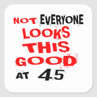 Not Every one Looks This Good At 45 Birthday Desig Square Sticker