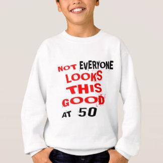 Not Every one Looks This Good At 50 Birthday Desig Sweatshirt