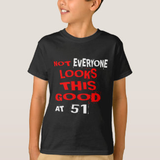 Not Every one Looks This Good At 51 Birthday Desig T-Shirt