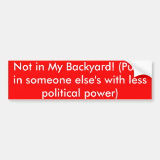 Not in My Backyard! (Put it in someone else's w... Bumper Sticker