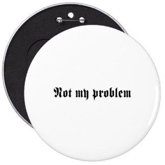 Not My Problem 6 Cm Round Badge