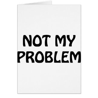 Not My Problem Greeting Card