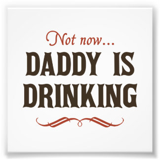 Not Now, Daddy is Drinking Photo Print