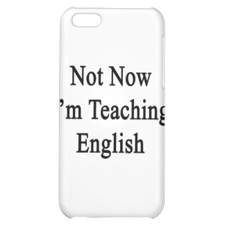 Not Now I'm Teaching English iPhone 5C Cases