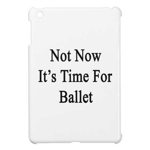 Not Now It's Time For Ballet Cover For The iPad Mini
