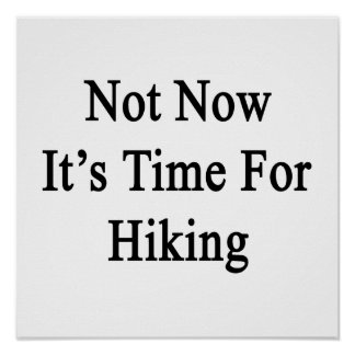 Not Now It's Time For Hiking Print