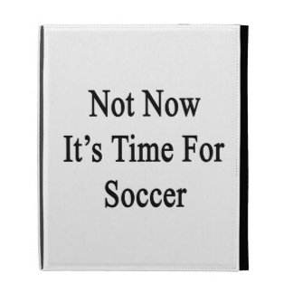 Not Now It's Time For Soccer iPad Cases