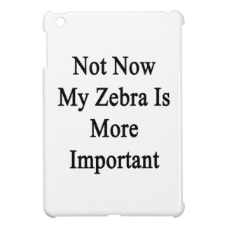 Not Now My Zebra Is More Important iPad Mini Cover