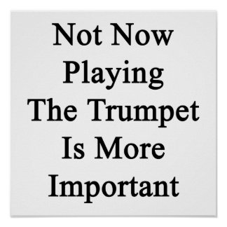 Not Now Playing The Trumpet Is More Important Print