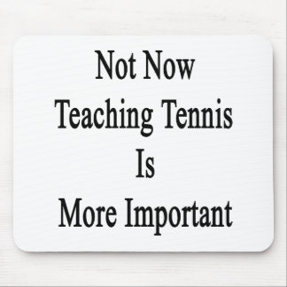 Not Now Teaching Tennis Is More Important Mousepad