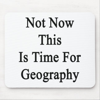 Not Now This Is Time For Geography Mousepads