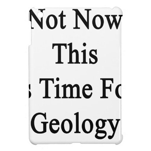 Not Now This Is Time For Geology iPad Mini Case