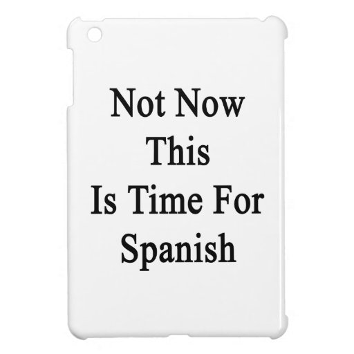Not Now This Is Time For Spanish Cover For The iPad Mini