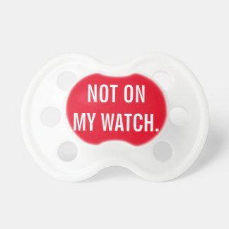 Not On My Watch Baby Pacifiers