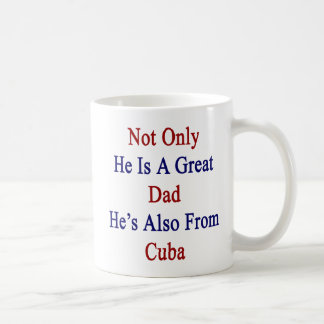 Not Only He Is A Great Dad He's Also From Cuba Coffee Mug