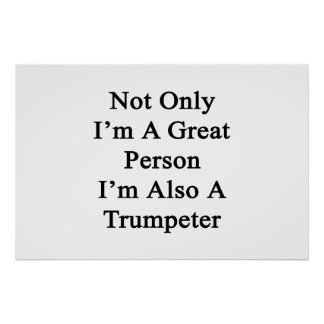 Not Only I'm A Great Person I'm Also A Trumpeter Poster