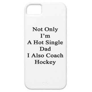 Not Only I'm A Hot Single Dad I Also Coach Hockey. Case For The iPhone 5