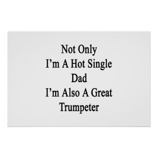 Not Only I'm A Hot Single Dad I'm Also A Great Tru Poster