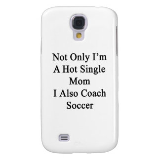 Not Only I'm A Hot Single Mom I Also Coach Soccer. Samsung Galaxy S4 Cover