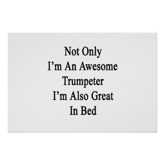 Not Only I'm An Awesome Trumpeter I'm Also Great I Poster