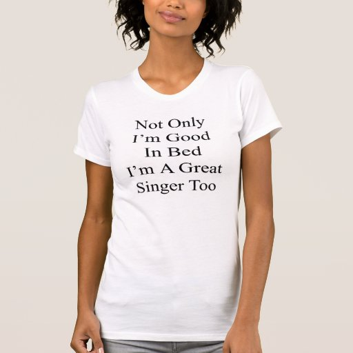 Not Only I'm Good In Bed I'm A Great Singer Too Tshirts
