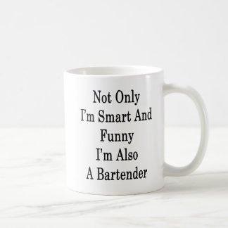Not Only I'm Smart And Funny I'm Also A Bartender Coffee Mug