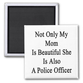 Not Only My Mom Is Beautiful She Is Also A Police Fridge Magnet