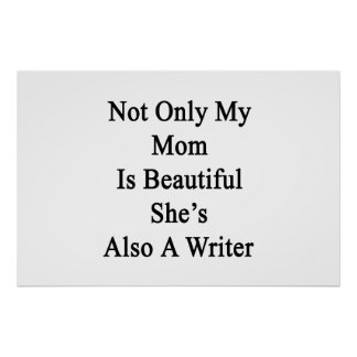 Not Only My Mom Is Beautiful She's Also A Writer Poster