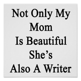 Not Only My Mom Is Beautiful She's Also A Writer Print