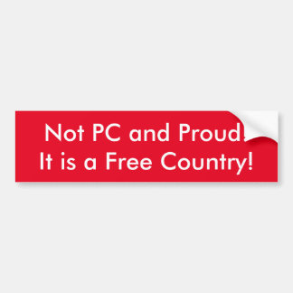 Not PC and Proud ! It is a Free Country Bumper Sticker