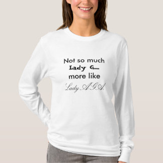 Not so much, Lady G...., more like, Lady AGA. T-Shirt