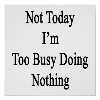 Not Today I'm Too Busy Doing Nothing Poster