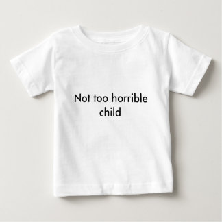 Not too horrible child - Pick your color! Baby T-Shirt