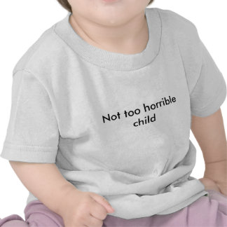 Not too horrible child - Pick your color! T-shirt