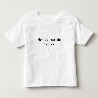 Not too horrible toddler shirt - Pick your color