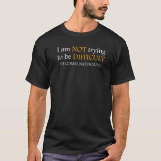 Not trying to be difficult! T-Shirt