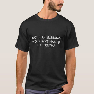 "NOTE TO HUSBAND:  ""YOU CAN'T HANDLE THE TRUTH."" T-Shirt"