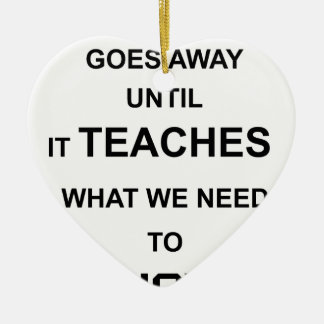 nothing ever goes away until it teaches what we ceramic heart decoration