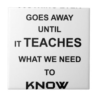 nothing ever goes away until it teaches what we small square tile