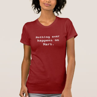 Nothing ever happens on Mars... T-Shirt
