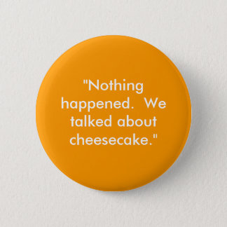 """Nothing happened.  We talked about cheesecake."" 6 Cm Round Badge"