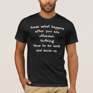 Nothing Happens When You're Offended Be an Adult T-Shirt