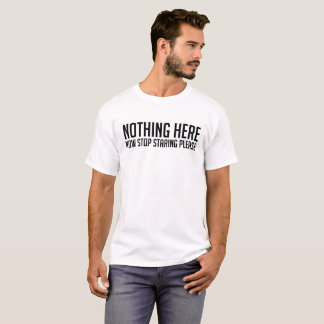 Nothing Here, Stop Staring Please Funny MEN/WOMEN T-Shirt