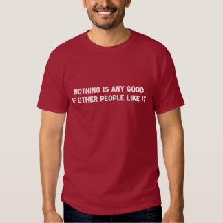 Nothing Is Any Good If Other People Like It Tshirt