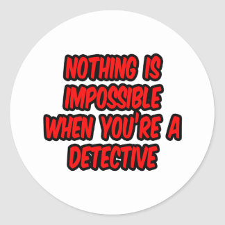 Nothing Is Impossible...Detective Classic Round Sticker