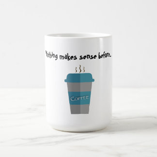 Nothing makes sense before...coffee coffee mug