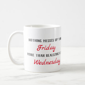 Nothing messes up your FRIDAY more than realizing Coffee Mug