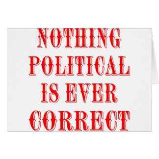 Nothing Political Is Ever Correct Greeting Cards