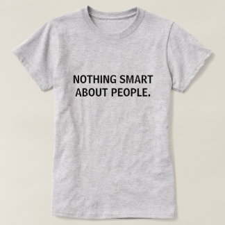 NOTHING SMART ABOUT PEOPLE T-Shirt